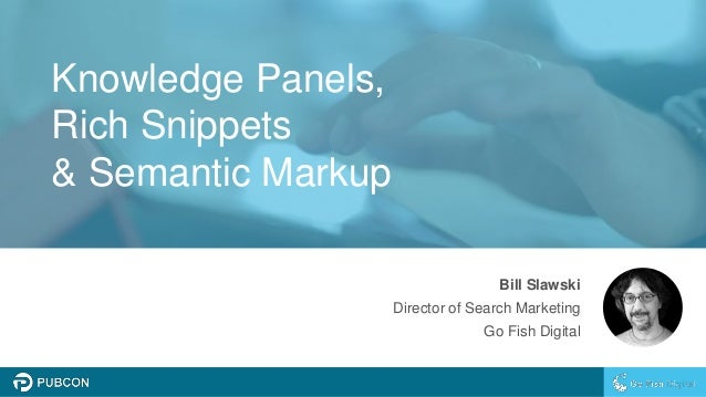 Knowledge Panels, Rich Snippets & Semantic Markup Bill Slawski Director of Search Marketing Go Fish Digital