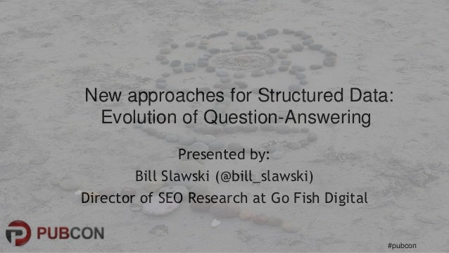 #pubcon Presented by: Bill Slawski (@bill_slawski) Director of SEO Research at Go Fish Digital New approaches for Structur...