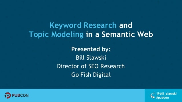 #pubcon @bill_slawski Keyword Research and Topic Modeling in a Semantic Web Presented by: Bill Slawski Director of SEO Res...