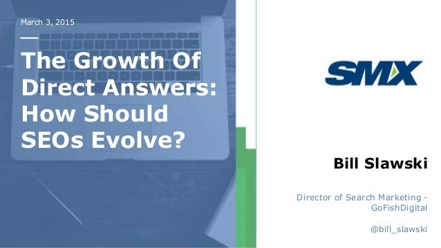 March 3, 2015 The Growth Of Direct Answers: How Should SEOs Evolve? Bill Slawski Director of Search Marketing - GoFishDigi...