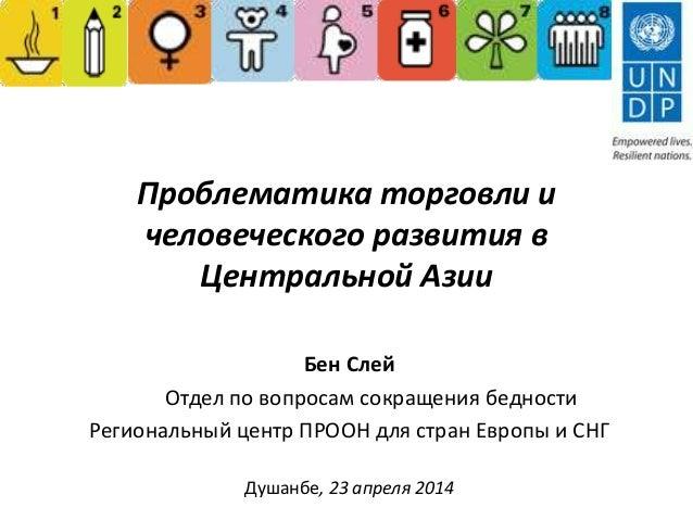 Проблематика торговли и человеческого развития в Центральной Азии Бен Слей Oтдел по вопросам сокращения бедности Региональ...