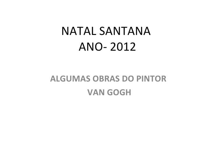 NATAL SANTANA    ANO- 2012ALGUMAS OBRAS DO PINTOR      VAN GOGH