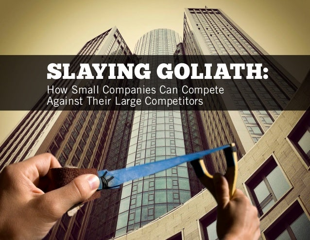 SLAYING GOLIATH:How Small Companies Can CompeteAgainst Their Large Competitors