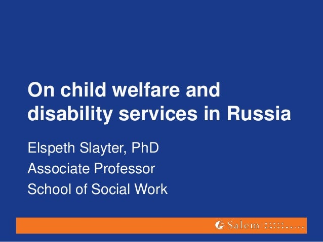 On child welfare and disability services in Russia Elspeth Slayter, PhD Associate Professor School of Social Work
