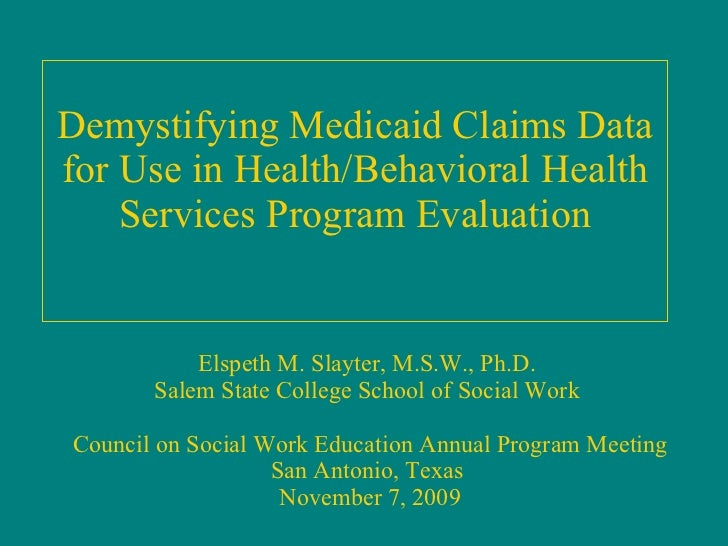 Demystifying Medicaid Claims Data for Use in Health/Behavioral Health Services Program Evaluation Elspeth M. Slayter, M.S....