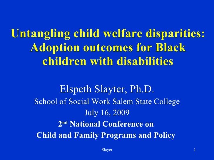 Untangling child welfare disparities: Adoption outcomes for Black children with disabilities Elspeth Slayter, Ph.D. School...