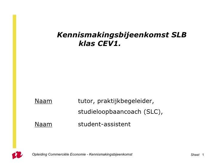 Kennismakingsbijeenkomst SLB klas CEV1. Naam   tutor, praktijkbegeleider,      studieloopbaancoach (SLC),  Naam   student-...