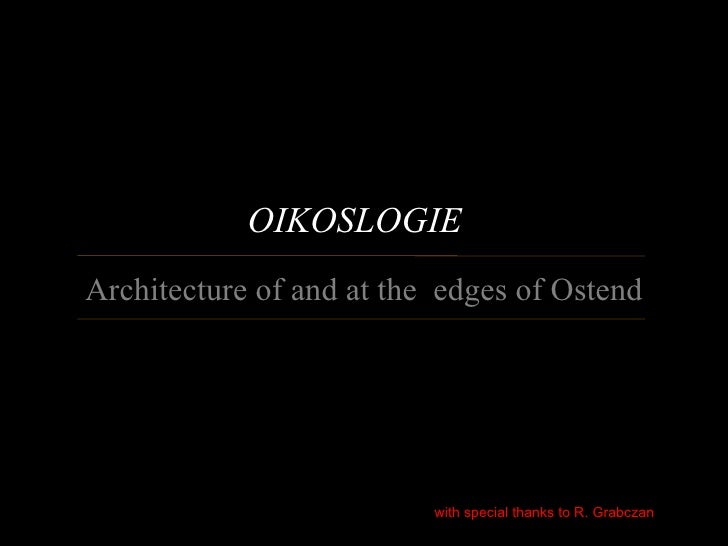 OIKOSLOGIEArchitecture of and at the edges of Ostend                          with special thanks to R. Grabczan