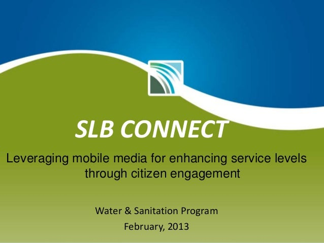SLB CONNECT Leveraging mobile media for enhancing service levels through citizen engagement Water & Sanitation Program Feb...