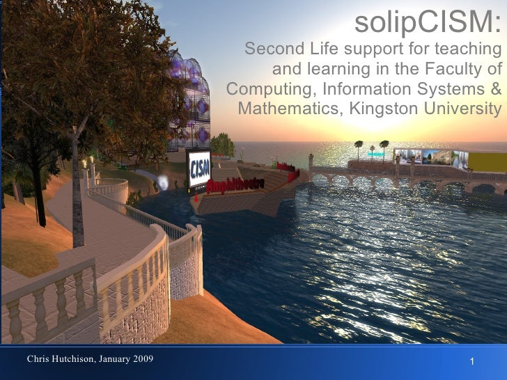 solipCISM: Second Life support for teaching and learning in the Faculty of Computing, Information Systems & Mathematics, K...