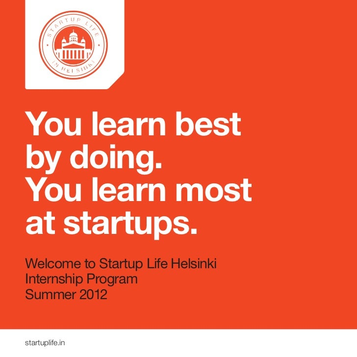 You learn bestby doing.You learn mostat startups.Welcome to Startup Life HelsinkiInternship ProgramSummer 2012startuplife.in
