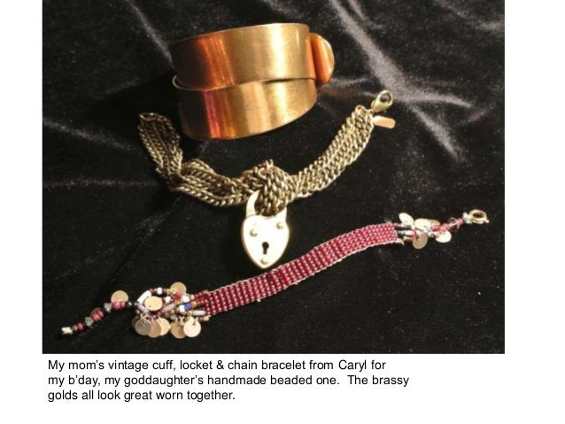 My mom's vintage cuff, locket & chain bracelet from Caryl formy b'day, my goddaughter's handmade beaded one. The brassygol...