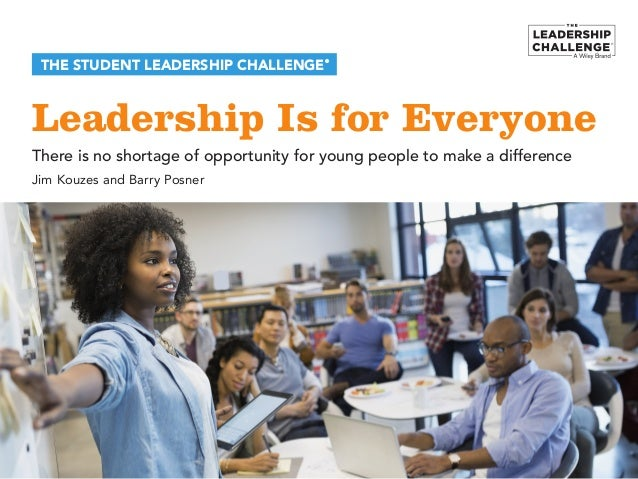 Leadership Is for Everyone THE STUDENT LEADERSHIP CHALLENGE® There is no shortage of opportunity for young people to make ...