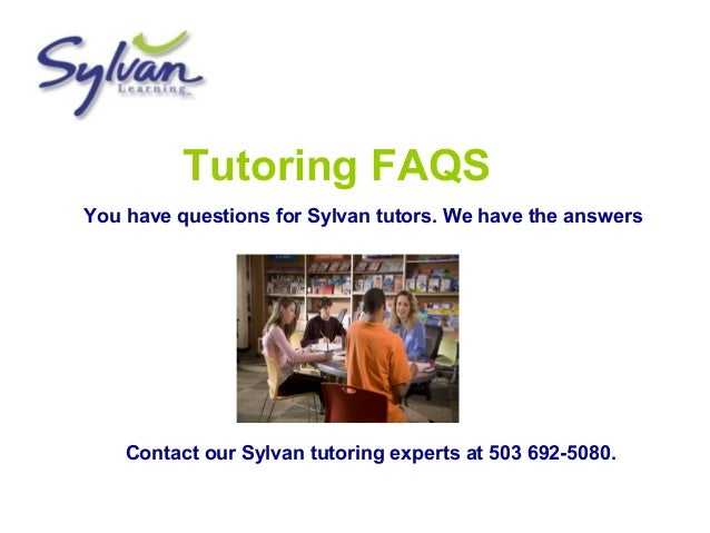 Tutoring FAQS You have questions for Sylvan tutors. We have the answers Contact our Sylvan tutoring experts at 503 692-508...