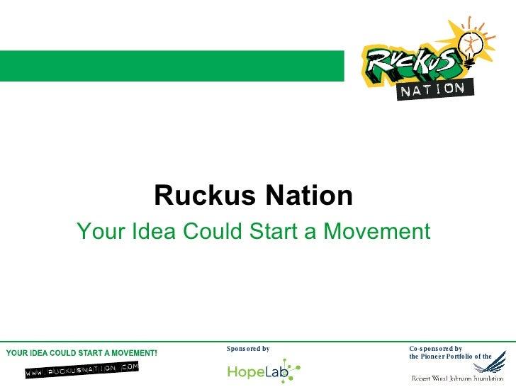 <ul><li>Ruckus Nation </li></ul><ul><li>Your Idea Could Start a Movement </li></ul>