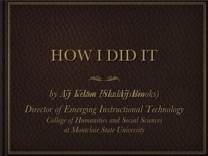 HOW I DID IT <ul><li>by Viktor Frankenstein </li></ul>by AJ Kelton (SL: AJ Brooks) Director of Emerging Instructional Tech...