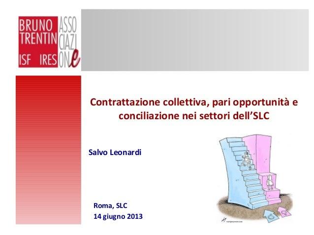 Contrattazione collettiva, pari opportunità econciliazione nei settori dell'SLCRoma, SLC14 giugno 2013Salvo Leonardi