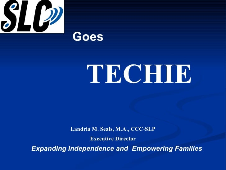 Expanding Independence and  Empowering Families Landria M. Seals, M.A., CCC-SLP Executive Director Goes  TECHIE