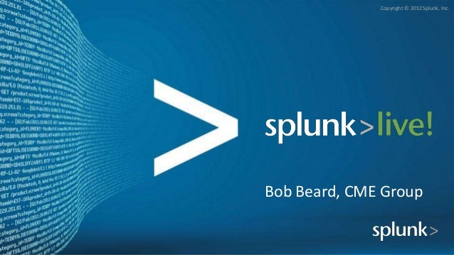 Copyright © 2012 Splunk, Inc.Bob Beard, CME Group