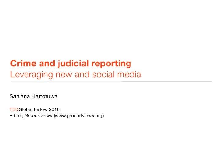 Crime and judicial reporting Leveraging new and social media  Sanjana Hattotuwa  TEDGlobal Fellow 2010 Editor, Groundviews...