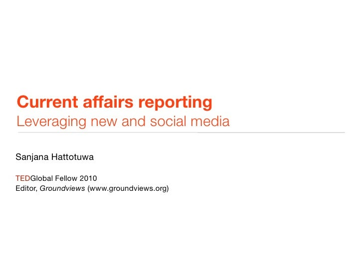 Current affairs reporting Leveraging new and social media  Sanjana Hattotuwa  TEDGlobal Fellow 2010 Editor, Groundviews (w...
