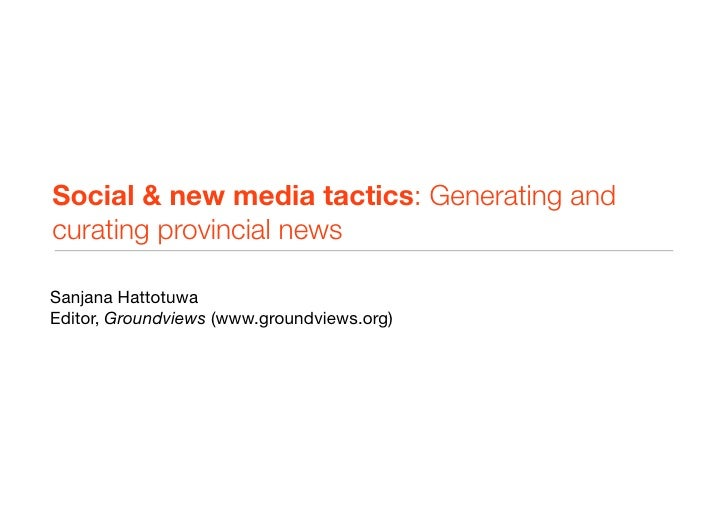 Social & new media tactics: Generating and curating provincial news  Sanjana Hattotuwa Editor, Groundviews (www.groundview...
