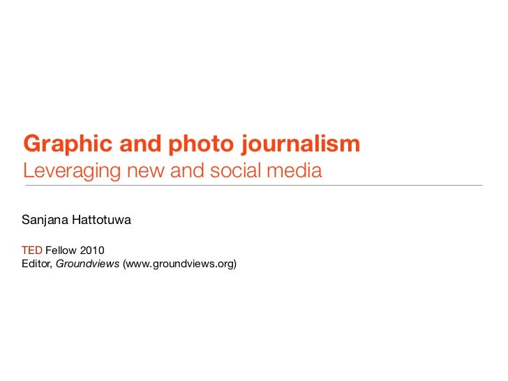 Graphic and photo journalismLeveraging new and social mediaSanjana HattotuwaTED Fellow 2010Editor, Groundviews (www.ground...