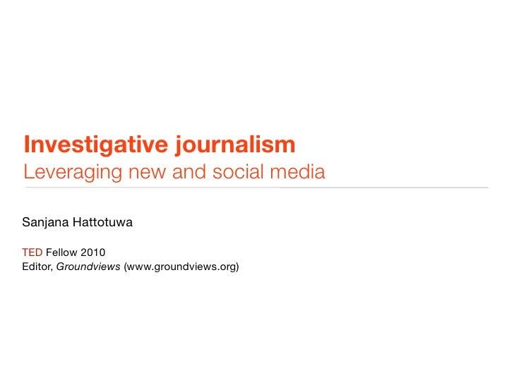 Investigative journalism Leveraging new and social media  Sanjana Hattotuwa  TED Fellow 2010 Editor, Groundviews (www.grou...