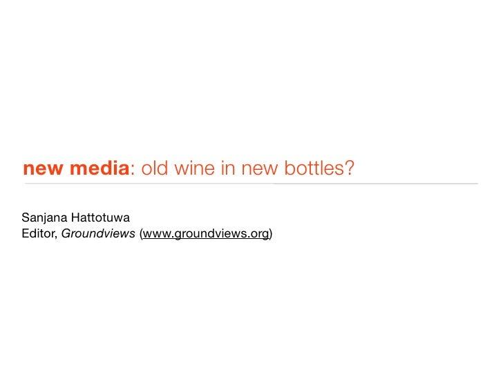 new media: old wine in new bottles?  Sanjana Hattotuwa Editor, Groundviews (www.groundviews.org)