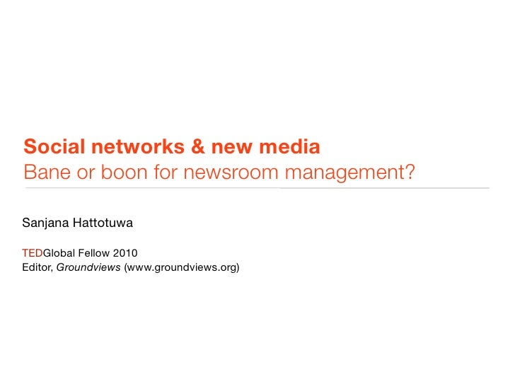 Social networks & new media Bane or boon for newsroom management?  Sanjana Hattotuwa  TEDGlobal Fellow 2010 Editor, Ground...