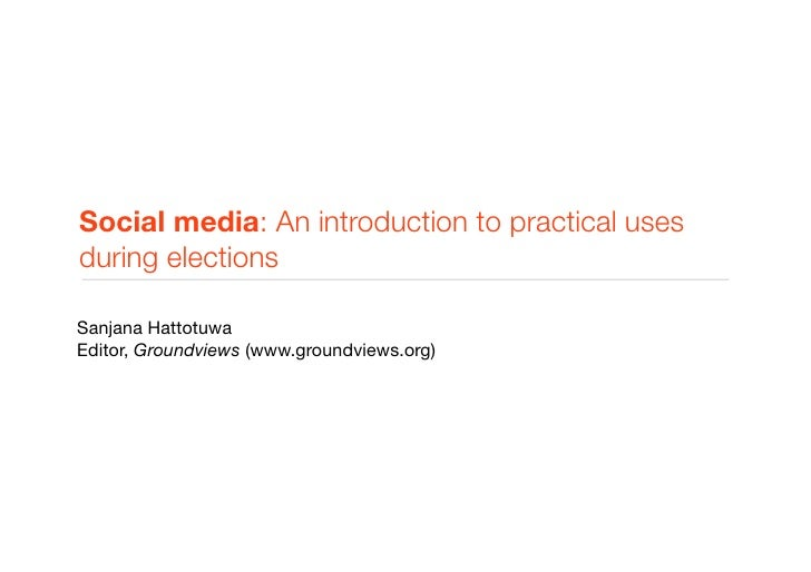 Social media: An introduction to practical uses during elections  Sanjana Hattotuwa Editor, Groundviews (www.groundviews.o...