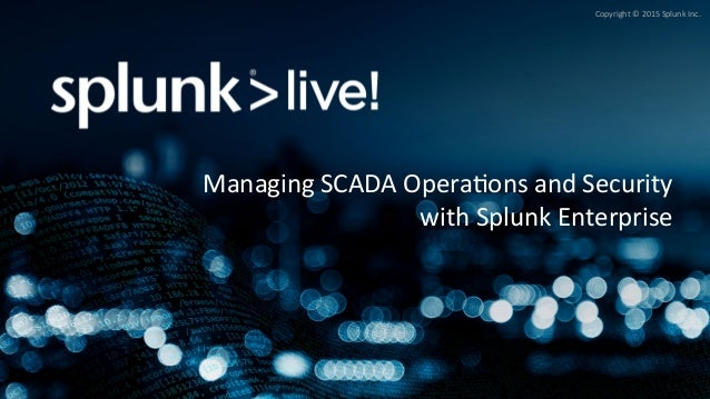Copyright	©	2015	Splunk	Inc.	 Managing	SCADA	Opera>ons	and	Security	 with	Splunk	Enterprise