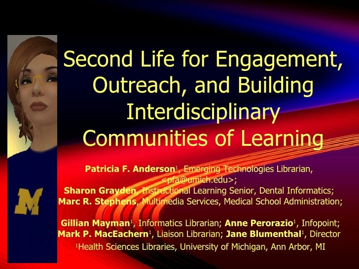 Second Life for Engagement, Outreach, and Building Interdisciplinary Communities of Learning Patricia F. Anderson 1 , Emer...
