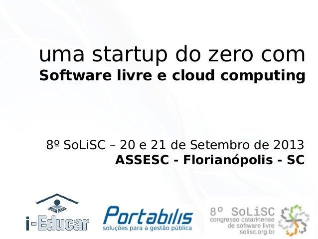 uma startup do zero com Software livre e cloud computing  8º SoLiSC – 20 e 21 de Setembro de 2013 ASSESC - Florianópolis -...