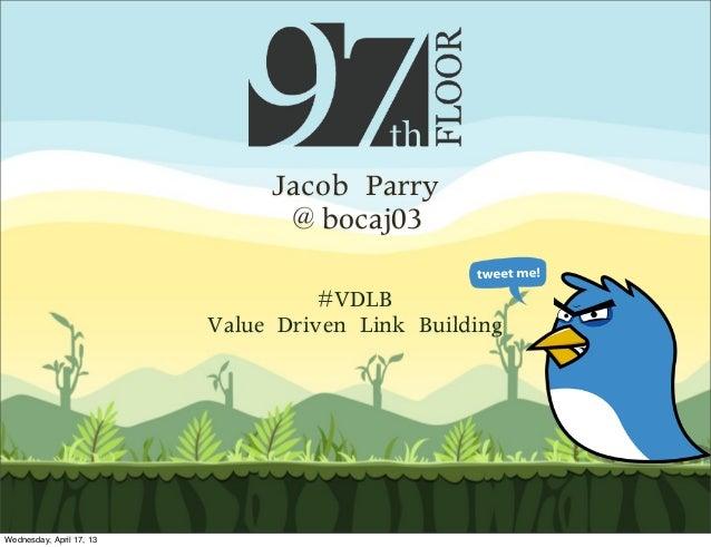 Jacob Parry@bocaj03#VDLBValue Driven Link BuildingWednesday, April 17, 13