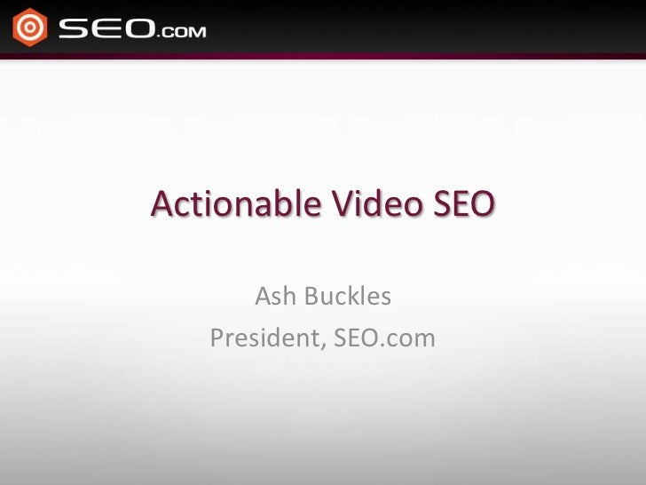 Actionable Video SEO       Ash Buckles   President, SEO.com