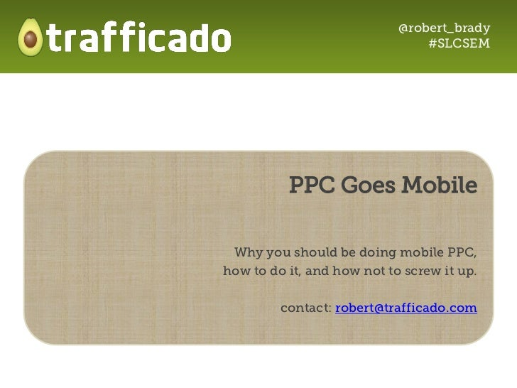 @robert_brady                                #SLCSEM          PPC Goes Mobile Why you should be doing mobile PPC,how to do...