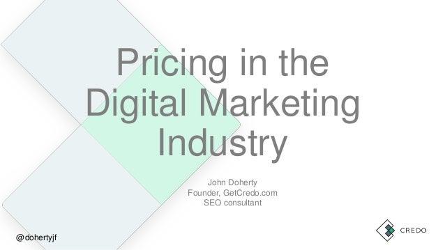 Pricing in the Digital Marketing Industry John Doherty Founder, GetCredo.com SEO consultant @dohertyjf