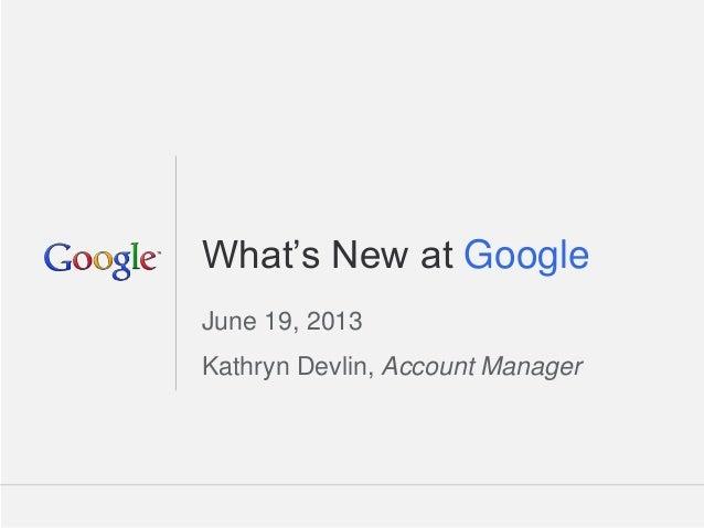 Google Confidential and Proprietary 1Google Confidential and Proprietary 1What's New at GoogleJune 19, 2013Kathryn Devlin,...