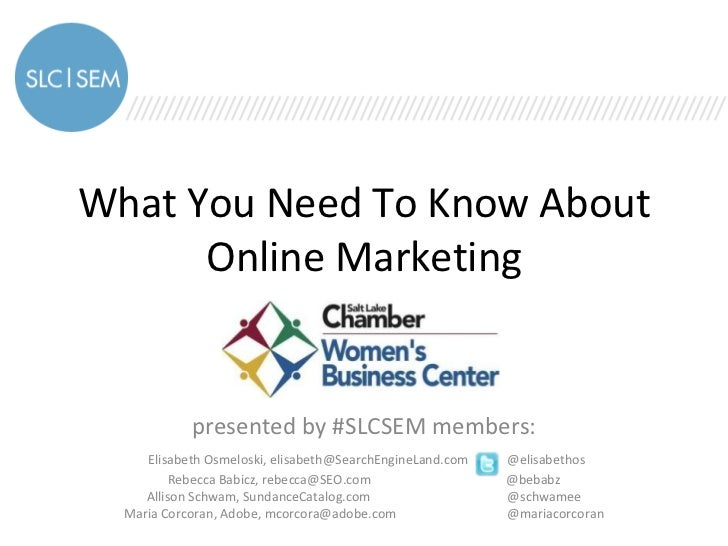 What You Need To Know About      Online Marketing            presented by #SLCSEM members:     Elisabeth Osmeloski, elisab...