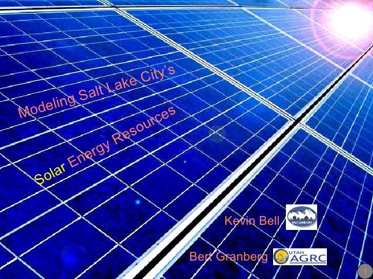 Solar  Energy Resources   Kevin Bell  SLC Bert Granberg  AGRC Modeling Salt Lake City's 1
