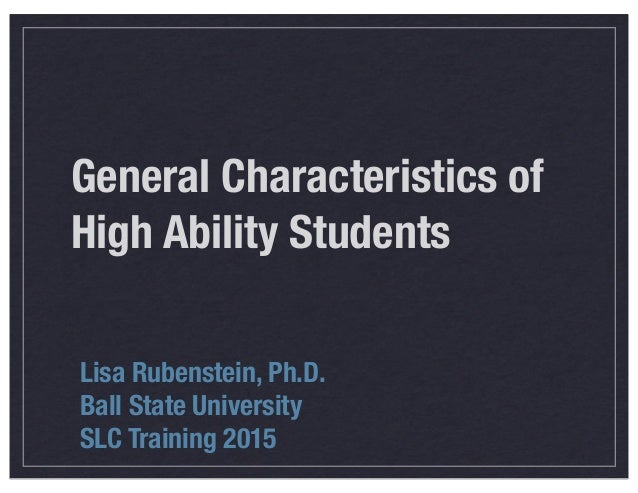 General Characteristics of High Ability Students Lisa Rubenstein, Ph.D. Ball State University SLC Training 2015