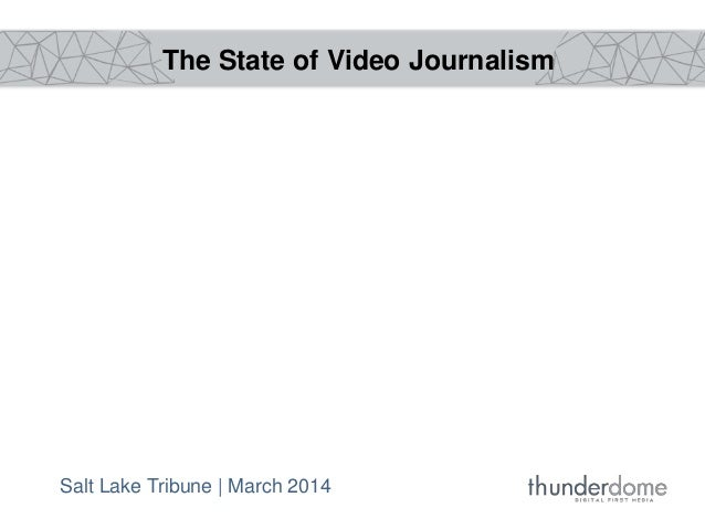 The State of Video Journalism Salt Lake Tribune | March 2014