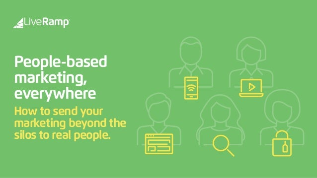 People-based  marketing, everywhere How to send your marketing beyond the silos to real people.