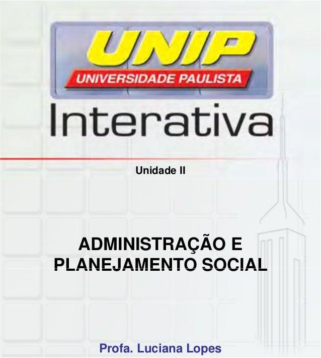 Unidade II ADMINISTRAÇÃO E PLANEJAMENTO SOCIALPLANEJAMENTO SOCIAL Profa. Luciana Lopes