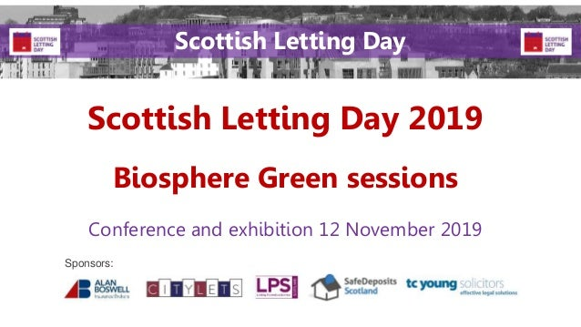 Scottish Letting Day 2019 Conference and exhibition 12 November 2019 Sponsors: Scottish Letting Day Biosphere Green sessio...