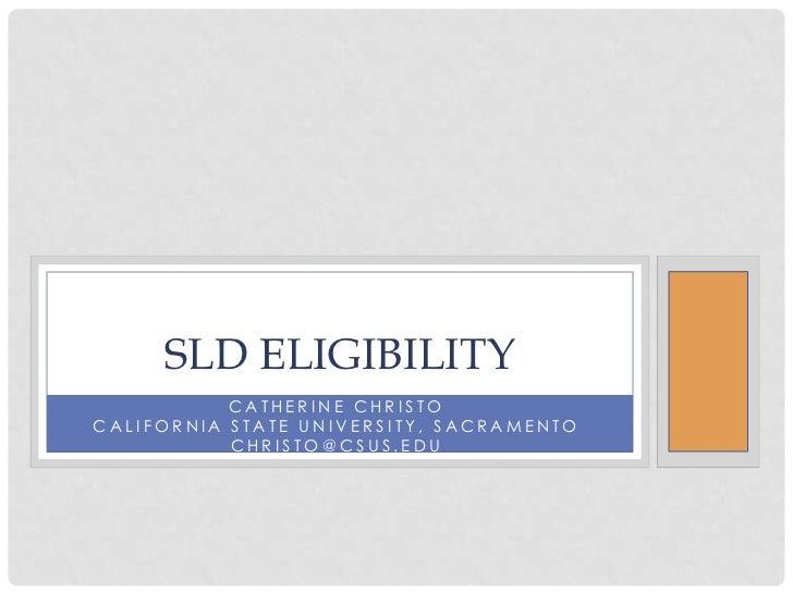Catherine Christo<br />California State University, Sacramento<br />christo@csus.edu<br />SLD ELIGIBILITY <br />