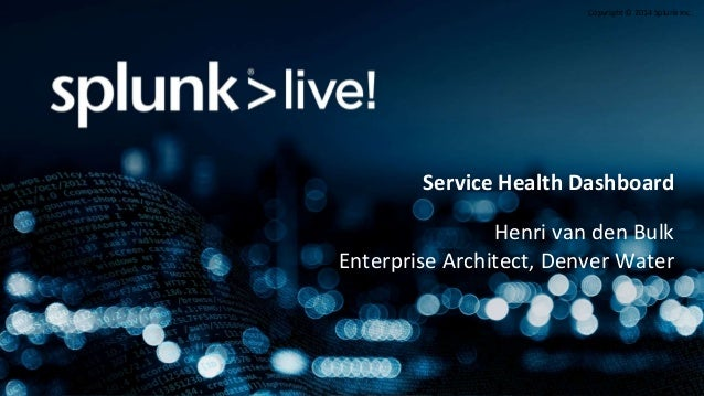 Copyright © 2014 Splunk Inc. Service Health Dashboard Henri van den Bulk Enterprise Architect, Denver Water