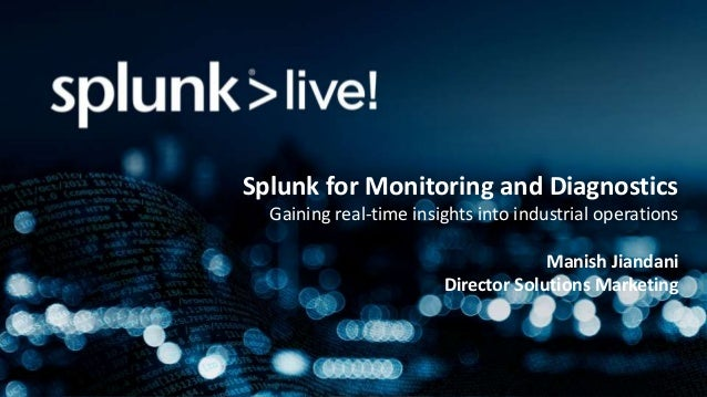 Splunk for Monitoring and Diagnostics Gaining real-time insights into industrial operations Manish Jiandani Director Solut...