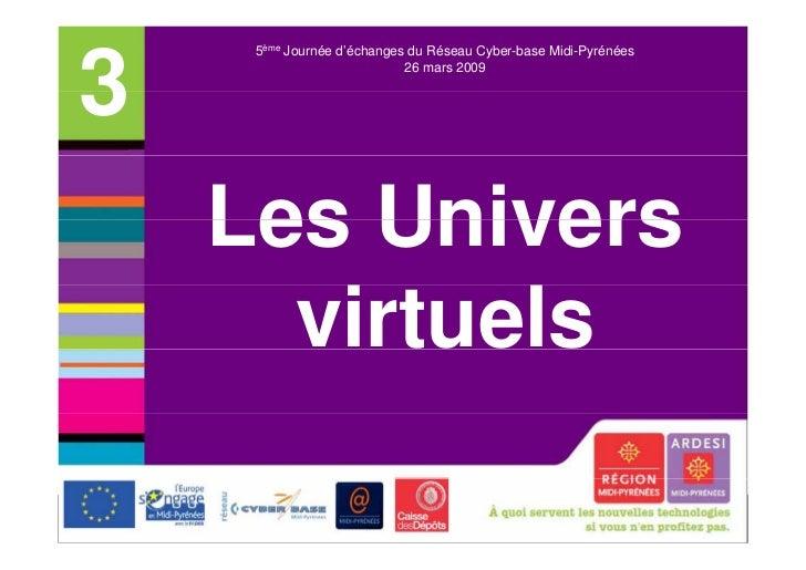 5ème Journée d'échanges du Réseau Cyber-base Midi-Pyrénées3                           26 mars 2009    Les Univers      vir...